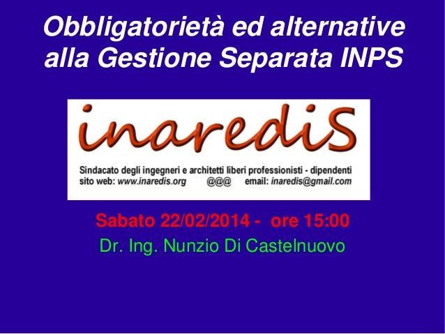 Obbligatorietà ed alternative alla Gestione Separata INPS  Sabato 22/02/2014 - ore 15:00 Dr. Ing. Nunzio Di Castelnuovo
