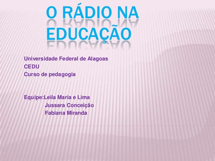 O rádio na Educação   <br />Universidade Federal de Alagoas <br />CEDU<br />Curso de pedagogia<br />Equipe:Leila Maria e L...