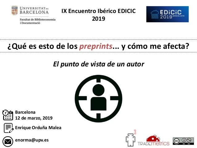 IX Encuentro Ibérico EDICIC 2019 ¿Qué es esto de los preprints... y cómo me afecta? El punto de vista de un autor Enrique ...