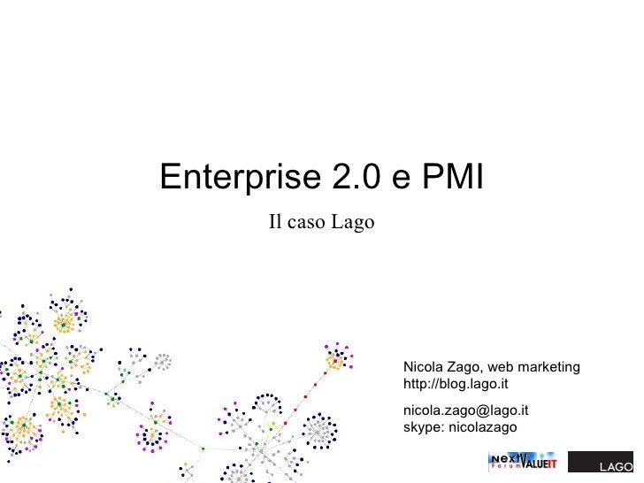 Enterprise 2.0 e PMI Il caso Lago Nicola Zago, web marketing http://blog.lago.it [email_address] skype: nicolazago