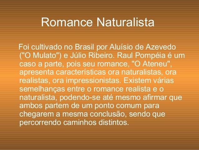 """Foi cultivado no Brasil por Aluísio de Azevedo (""""O Mulato"""") e Júlio Ribeiro. Raul Pompéia é um caso a parte, pois seu roma..."""