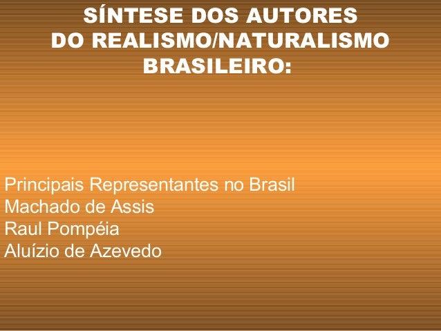 Principais Representantes no Brasil Machado de Assis Raul Pompéia Aluízio de Azevedo SÍNTESE DOS AUTORES DO REALISMO/NATUR...