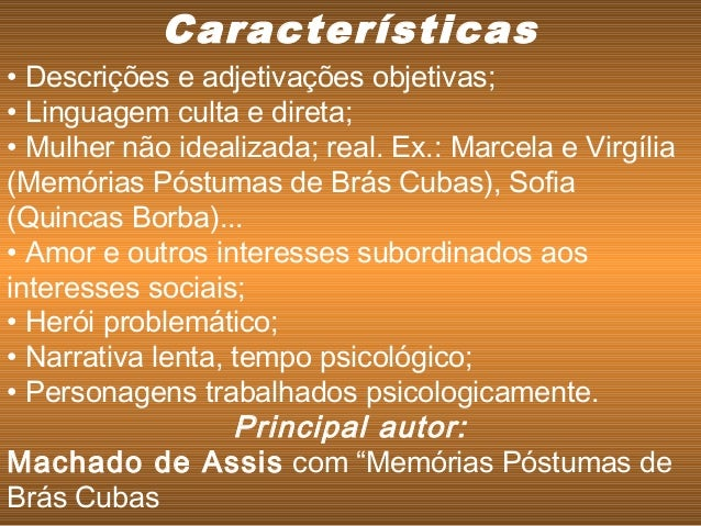 • Descrições e adjetivações objetivas; • Linguagem culta e direta; • Mulher não idealizada; real. Ex.: Marcela e Virgília ...