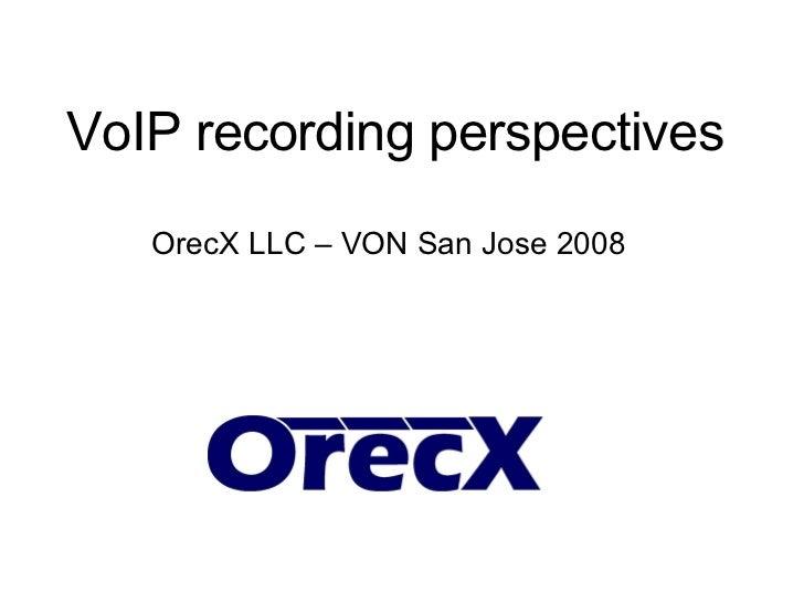 VoIP recording perspectives OrecX LLC – VON San Jose 2008