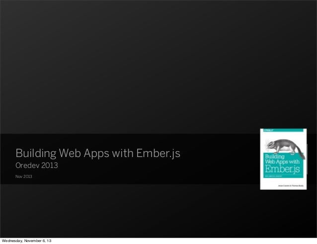 Building Web Apps with Ember.js Oredev 2013 Nov 2013  Wednesday, November 6, 13