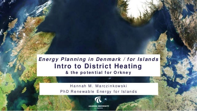 Energy Planning in Denmark / for Islands Intro to District Heating & t he pot ent ial f or Orkney H a n n a h M . M a r c ...