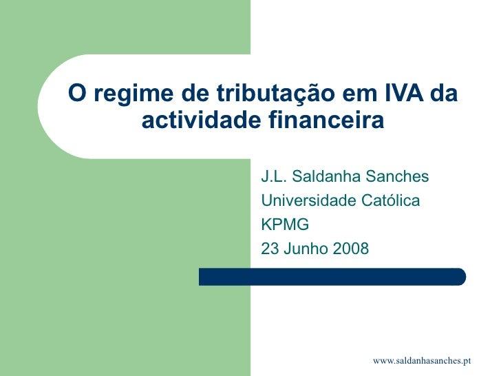 O regime de tributação em IVA da actividade financeira J.L. Saldanha Sanches Universidade Católica KPMG 23 Junho 2008