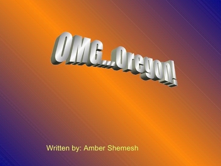 OMG...Oregon! Written by: Amber Shemesh