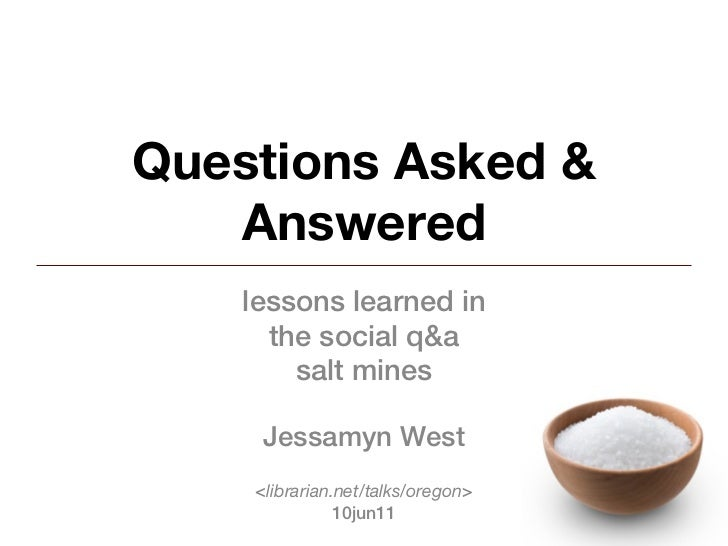 Questions Asked &   Answered    lessons learned in      the social q&a        salt mines     Jessamyn West    <librarian.n...