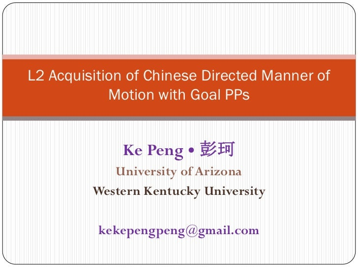 L2 Acquisition of Chinese Directed Manner of Motion with Goal PPs<br />Ke Peng • 彭珂<br />University of Arizona<br />Wester...