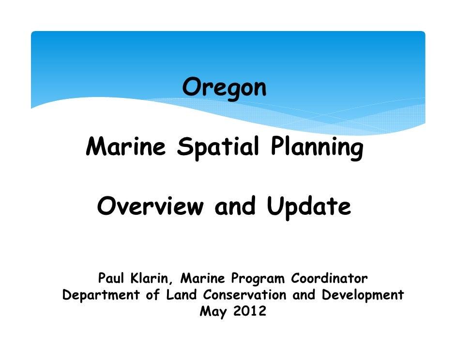 Oregon   Marine Spatial Planning    Overview and Update     Paul Klarin, Marine Program CoordinatorDepartment of Land Cons...