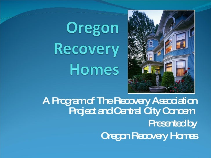 A Program of The Recovery Association Project and Central City Concern  Presented by Oregon Recovery Homes