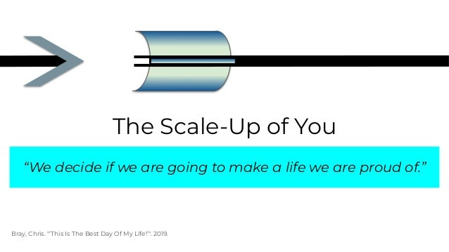 """The Scale-Up of You """"We decide if we are going to make a life we are proud of."""" Bray, Chris. """"'This Is The Best Day Of My ..."""