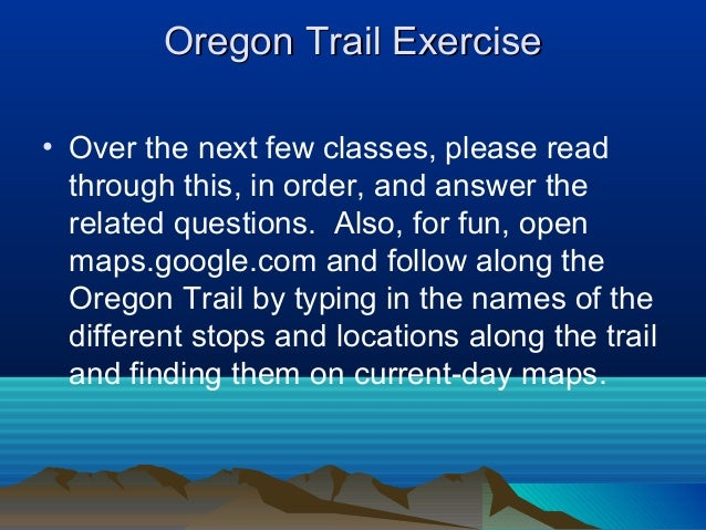 Oregon Trail ExerciseOregon Trail Exercise • Over the next few classes, please read through this, in order, and answer the...