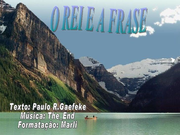 Texto: Paulo R.Gaefeke Música: The_End Formatação: Marli O REI E A FRASE