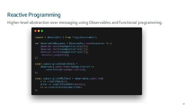 Reactive Programming 14 Higher-level abstraction over messaging using Observables and functional programming.