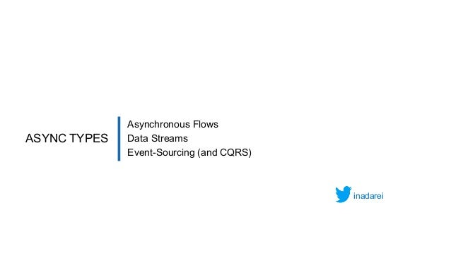 Asynchronous Flows Data Streams Event-Sourcing (and CQRS) ASYNC TYPES inadarei