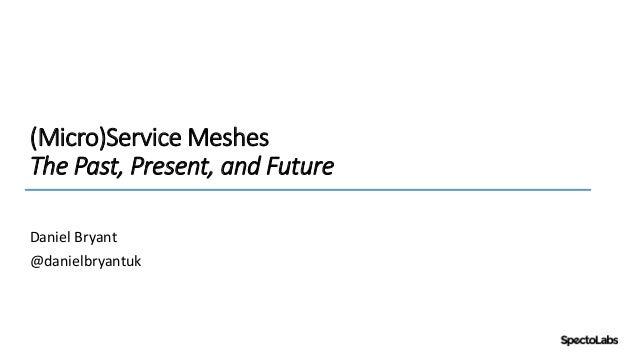 (Micro)Service Meshes The Past, Present, and Future Daniel Bryant @danielbryantuk