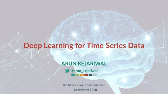 Deep Learning for Time Series Data ARUN KEJARIWAL @arun_kejariwal TheAIconf.com in San Francisco September 2018