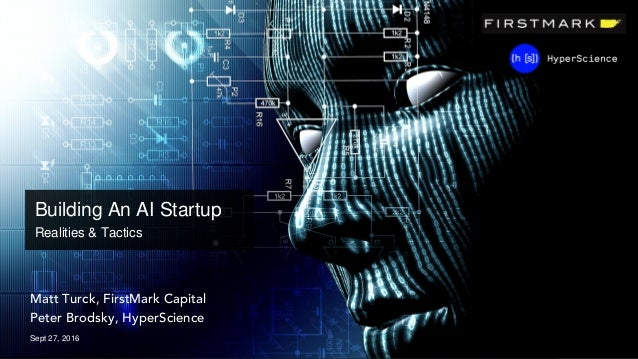 Matt Turck, FirstMark Capital Peter Brodsky, HyperScience Sept 27, 2016 Building An AI Startup Realities & Tactics