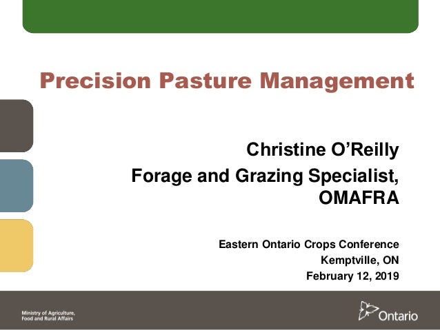 Precision Pasture Management Christine O'Reilly Forage and Grazing Specialist, OMAFRA Eastern Ontario Crops Conference Kem...