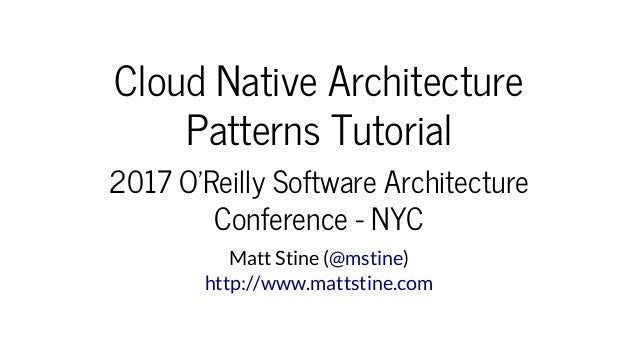 Cloud	Native	Architecture Patterns	Tutorial 2017	O'Reilly	Software	Architecture Conference	-	NYC Matt	Stine	( )@mstine htt...