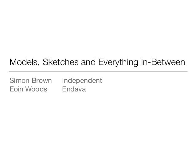 Models, Sketches and Everything In-Between Simon Brown 	 Independent  Eoin Woods	 	 Endava