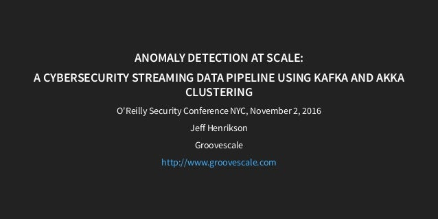 ANOMALY DETECTION AT SCALE: A CYBERSECURITY STREAMING DATA PIPELINE USING KAFKA AND AKKA CLUSTERING O'Reilly Security Conf...