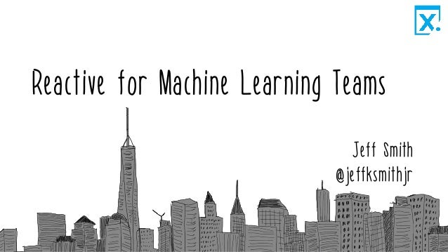 Reactive for Machine Learning Teams Jeff Smith @jeffksmithjr