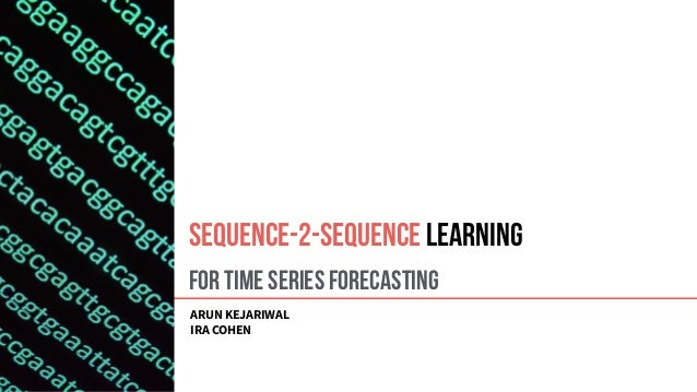 For Time Series Forecasting ARUN KEJARIWAL IRA COHEN Sequence-2-Sequence Learning
