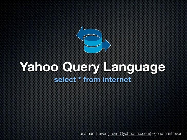 Yahoo Query Language     select * from internet               Jonathan Trevor (jtrevor@yahoo-inc.com) @jonathantrevor