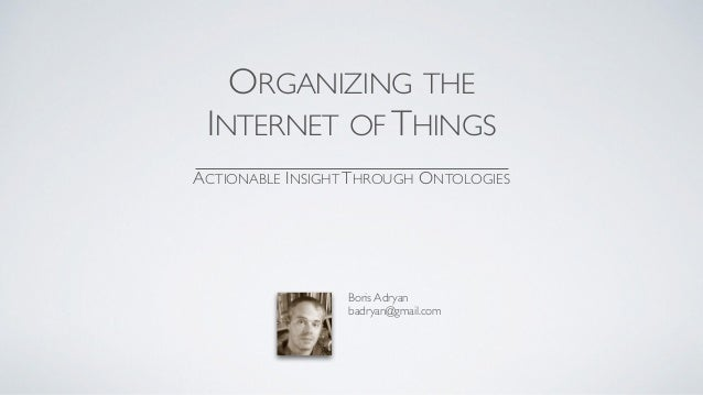 ORGANIZING THE INTERNET OF THINGS ACTIONABLE INSIGHT THROUGH ONTOLOGIES Boris Adryan badryan@gmail.com