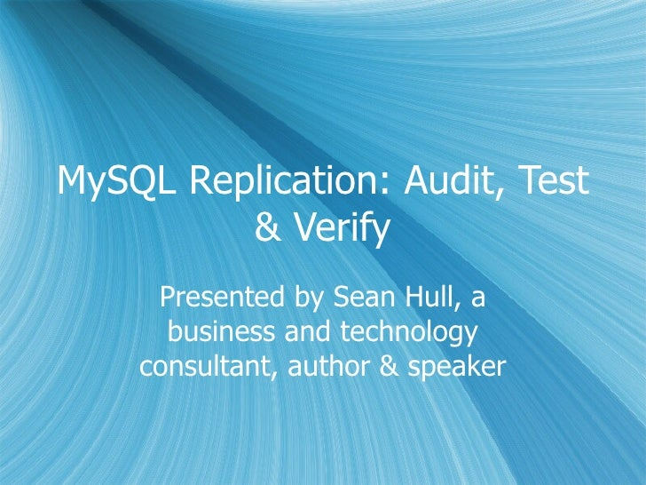 MySQL Replication: Audit, Test & Verify Presented by Sean Hull, a business and technology consultant, author & speaker