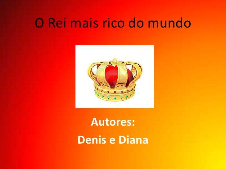 O Rei mais rico do mundo        Autores:      Denis e Diana