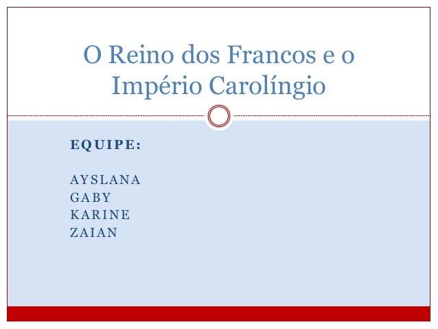 O Reino dos Francos e o  Império Carolíngio  EQUIPE:  AYSLANA  GABY  KARINE  ZAIAN