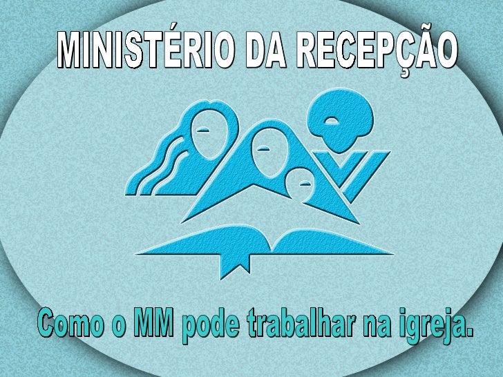 MINISTÉRIO DA RECEPÇÃO Como o MM pode trabalhar na igreja.