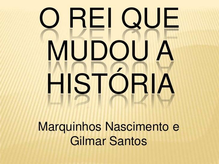 O REI QUEMUDOU AHISTÓRIAMarquinhos Nascimento e     Gilmar Santos