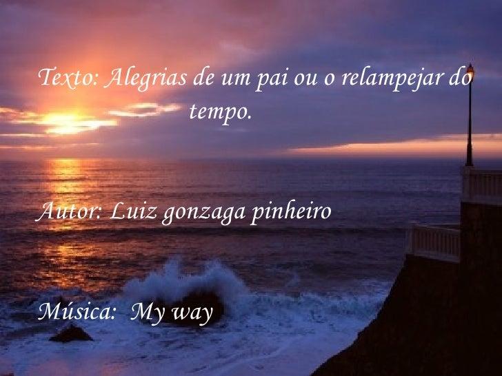 Texto: Alegrias de um pai ou o relampejar do tempo. Autor: Luiz gonzaga pinheiro Música:  My way