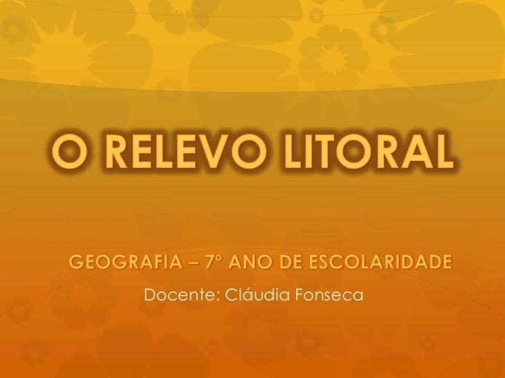 O RELEVO LITORAL<br />GEOGRAFIA – 7º ANO DE ESCOLARIDADE<br />Docente: Cláudia Fonseca<br />