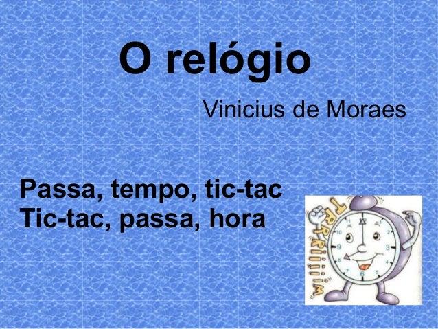 O relógio Vinicius de Moraes  Passa, tempo, tic-tac Tic-tac, passa, hora