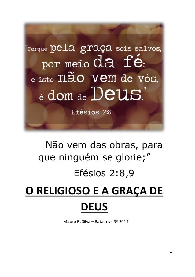 """1 Não vem das obras, para que ninguém se glorie;"""" Efésios 2:8,9 O RELIGIOSO E A GRAÇA DE DEUS Mauro R. Silva – Batatais - ..."""
