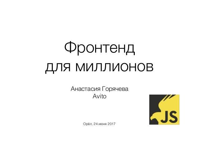 Фронтенд для миллионов Анастасия Горячева Avito Орёл, 24 июня 2017