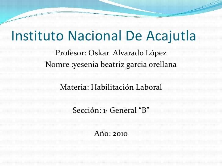 Instituto Nacional De Acajutla<br />Profesor: Oskar  Alvarado López<br />Nomre :yeseniabeatrizgarciaorellana<br />Materia:...