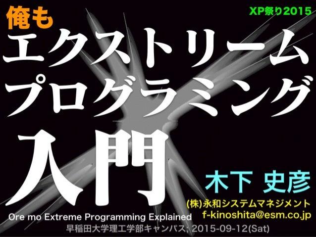 エクストリーム プログラミング 入門 木下 史彦 (株)永和システムマネジメント f-kinoshita@esm.co.jp 早稲田大学理工学部キャンパス; 2015-09-12(Sat) XP祭り2015 Ore mo Extreme P...