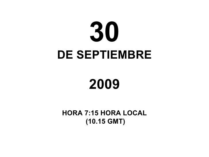 30 DE SEPTIEMBRE 2009 HORA 7:15 HORA LOCAL (10.15 GMT)