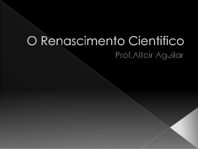  O Renascimento Científico deve ser  entendido dentro do contexto do  Renascimento Cultural, ocorrido na  Europa entre os...