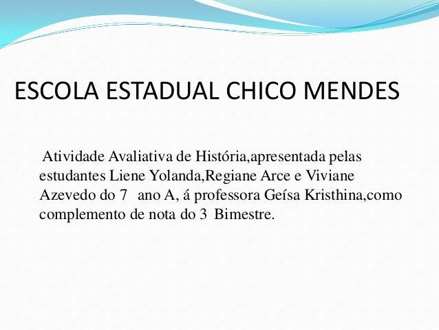 ESCOLA ESTADUAL CHICO MENDES Atividade Avaliativa de História,apresentada pelas estudantes Liene Yolanda,Regiane Arce e Vi...