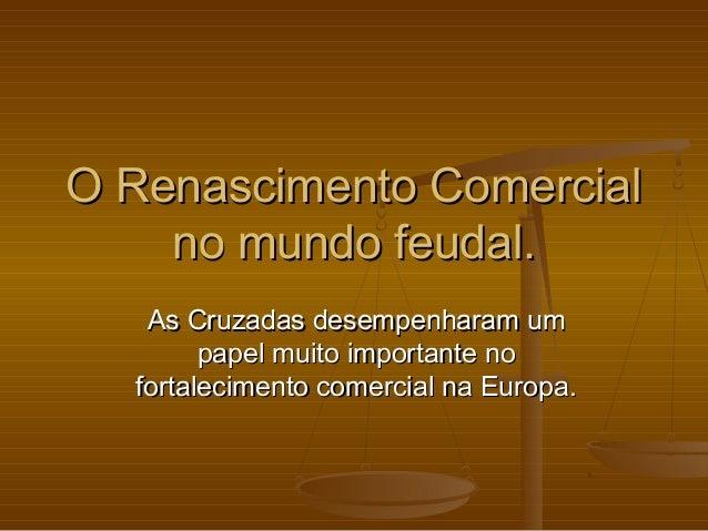 O Renascimento ComercialO Renascimento Comercial no mundo feudal.no mundo feudal. As Cruzadas desempenharam umAs Cruzadas ...
