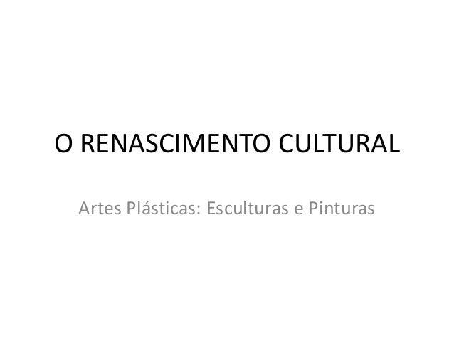 O RENASCIMENTO CULTURAL  Artes Plásticas: Esculturas e Pinturas