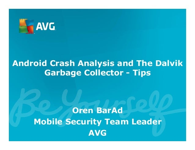 Android Crash Analysis and The Dalvik Garbage Collector - Tips Oren BarAd Mobile Security Team Leader AVG